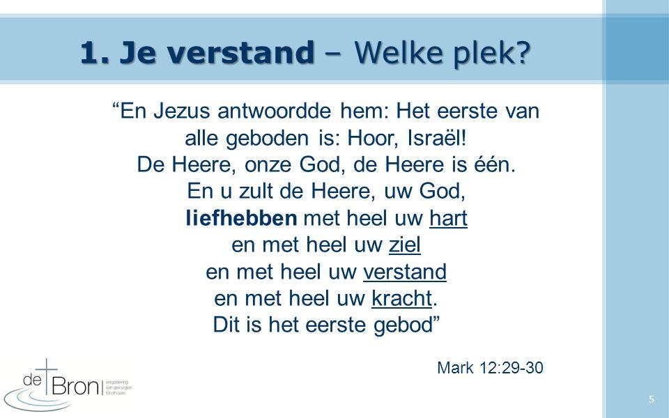 """1. Je verstand – Welke plek? 5 """"En Jezus antwoordde hem: Het eerste van alle geboden is: Hoor, Israël! De Heere, onze God, de Heere is één. En u zult"""