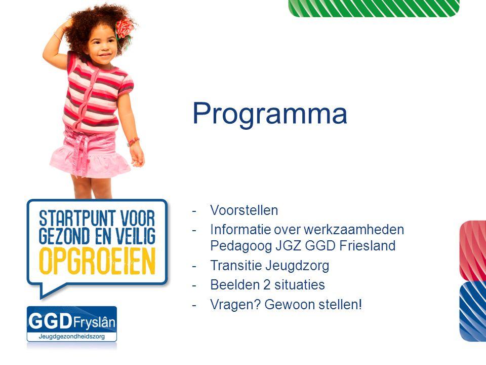Programma -Voorstellen -Informatie over werkzaamheden Pedagoog JGZ GGD Friesland -Transitie Jeugdzorg -Beelden 2 situaties -Vragen? Gewoon stellen!