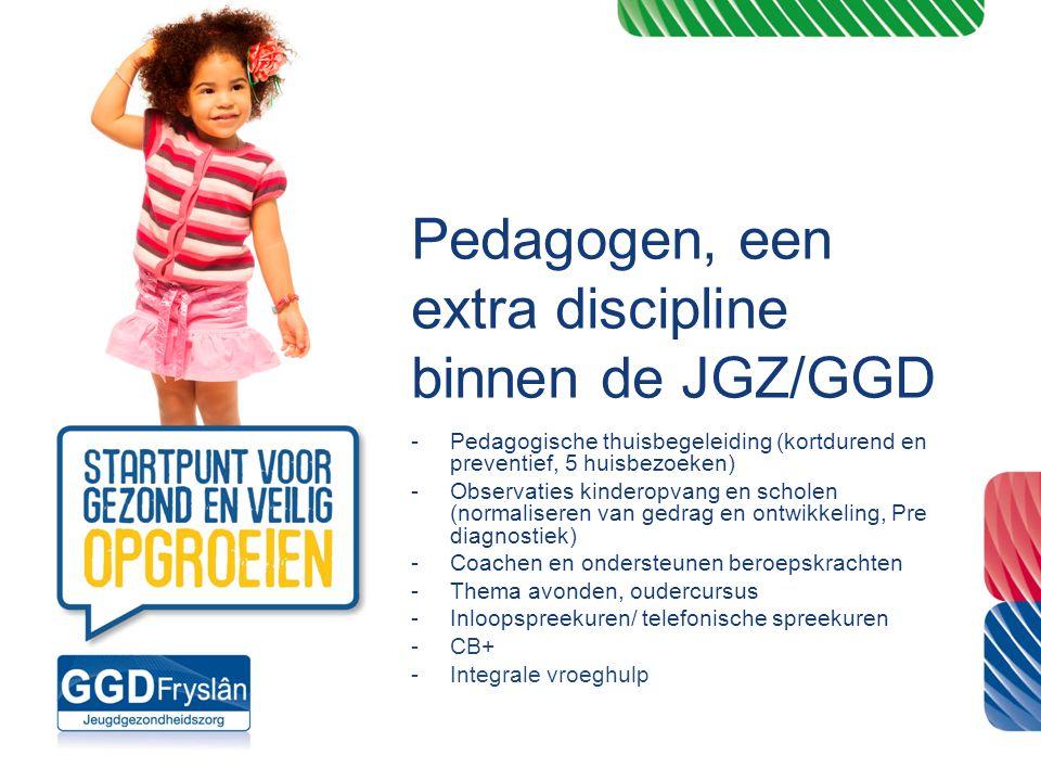 Pedagogen, een extra discipline binnen de JGZ/GGD -Pedagogische thuisbegeleiding (kortdurend en preventief, 5 huisbezoeken) -Observaties kinderopvang