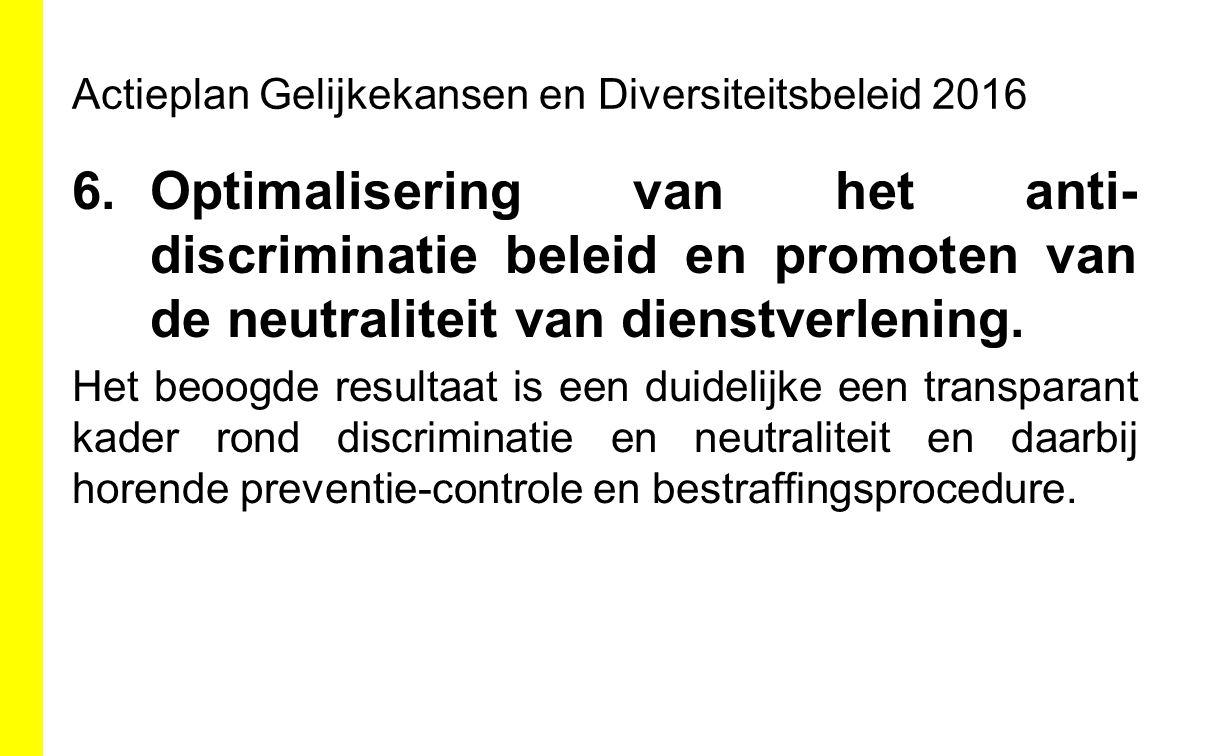 Actieplan Gelijkekansen en Diversiteitsbeleid 2016 6.Optimalisering van het anti- discriminatie beleid en promoten van de neutraliteit van dienstverle