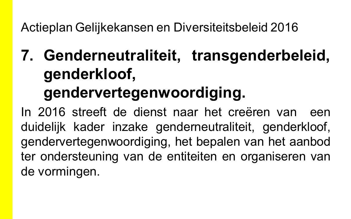 Actieplan Gelijkekansen en Diversiteitsbeleid 2016 7.Genderneutraliteit, transgenderbeleid, genderkloof, gendervertegenwoordiging. In 2016 streeft de