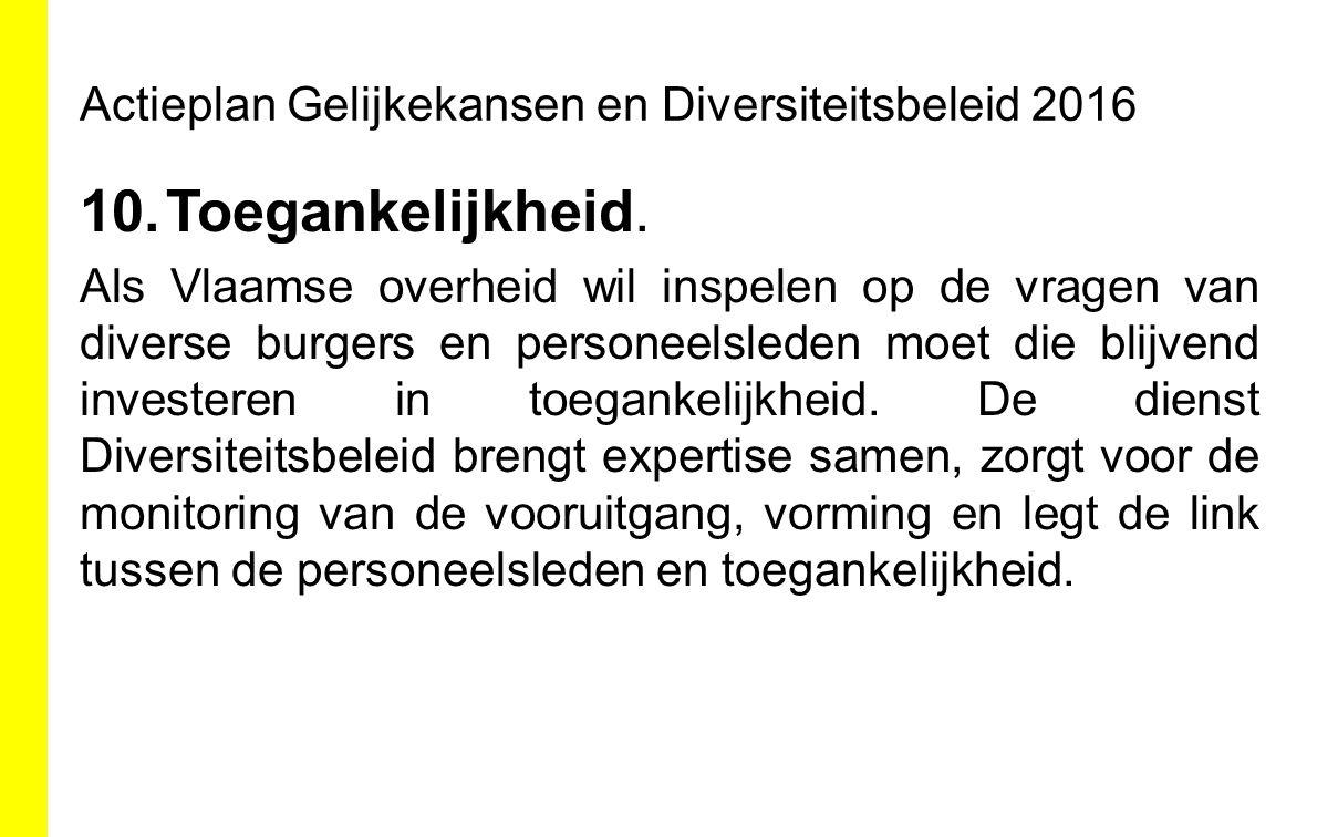 Actieplan Gelijkekansen en Diversiteitsbeleid 2016 10.Toegankelijkheid. Als Vlaamse overheid wil inspelen op de vragen van diverse burgers en personee