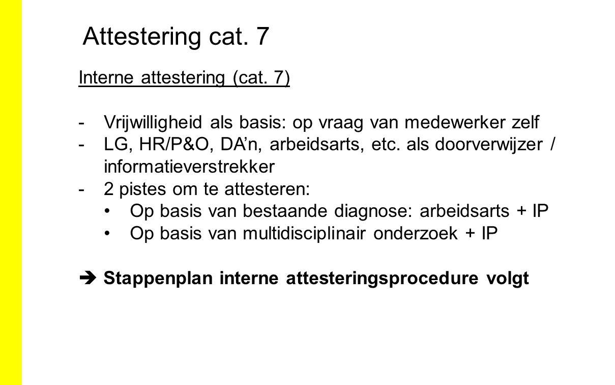 Attestering cat. 7 Interne attestering (cat. 7) -Vrijwilligheid als basis: op vraag van medewerker zelf -LG, HR/P&O, DA'n, arbeidsarts, etc. als doorv
