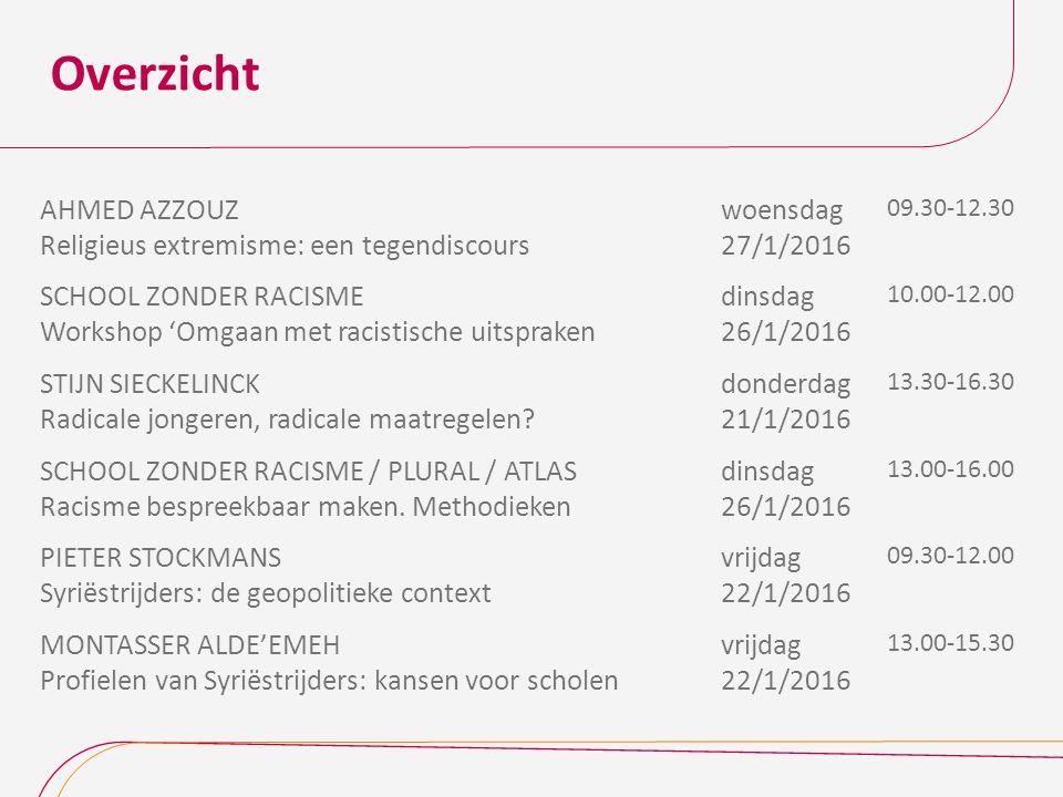 Overzicht AHMED AZZOUZ Religieus extremisme: een tegendiscours woensdag 27/1/2016 09.30-12.30 SCHOOL ZONDER RACISME Workshop 'Omgaan met racistische uitspraken dinsdag 26/1/2016 10.00-12.00 STIJN SIECKELINCK Radicale jongeren, radicale maatregelen.
