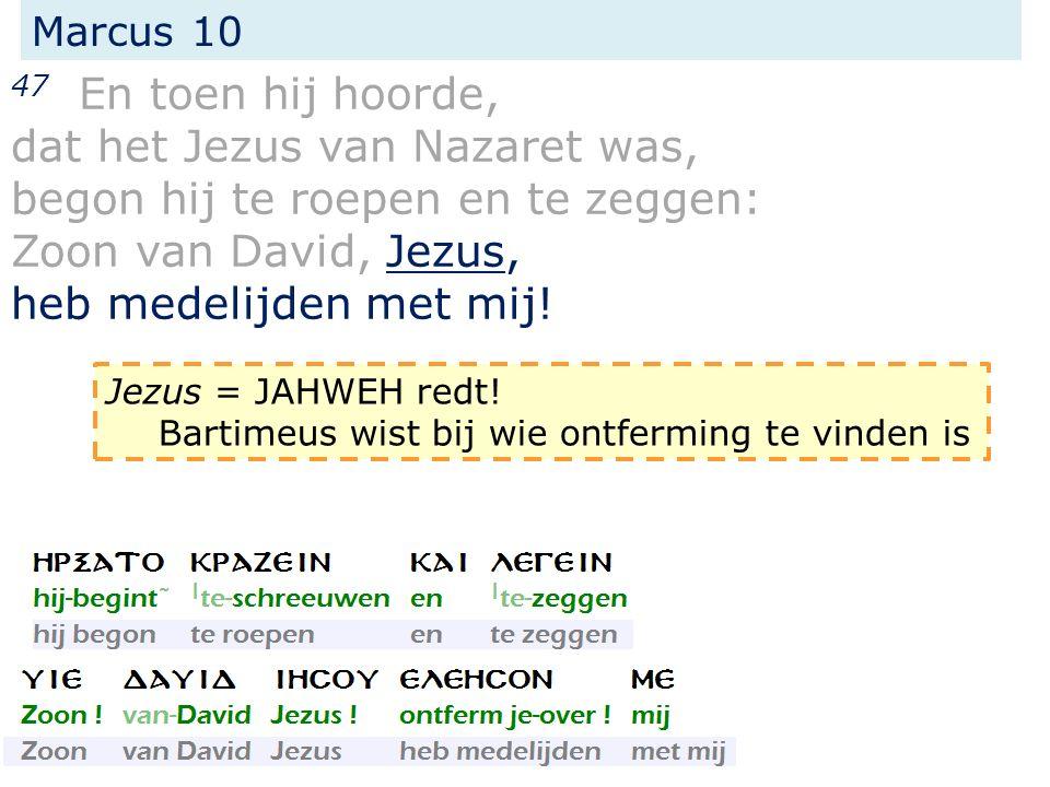 Marcus 10 47 En toen hij hoorde, dat het Jezus van Nazaret was, begon hij te roepen en te zeggen: Zoon van David, Jezus, heb medelijden met mij! Jezus