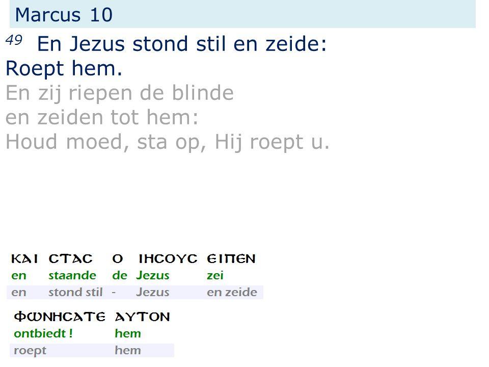 Marcus 10 49 En Jezus stond stil en zeide: Roept hem. En zij riepen de blinde en zeiden tot hem: Houd moed, sta op, Hij roept u.