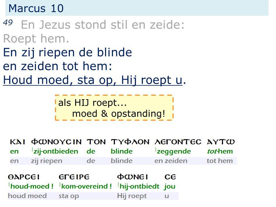 Marcus 10 49 En Jezus stond stil en zeide: Roept hem. En zij riepen de blinde en zeiden tot hem: Houd moed, sta op, Hij roept u. als HIJ roept... moed