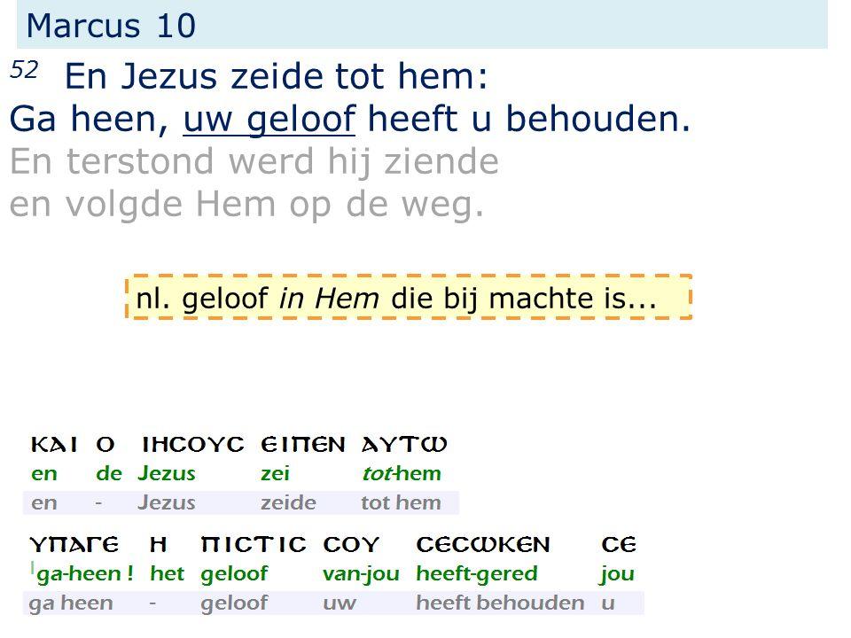 Marcus 10 52 En Jezus zeide tot hem: Ga heen, uw geloof heeft u behouden. En terstond werd hij ziende en volgde Hem op de weg. nl. geloof in Hem die b