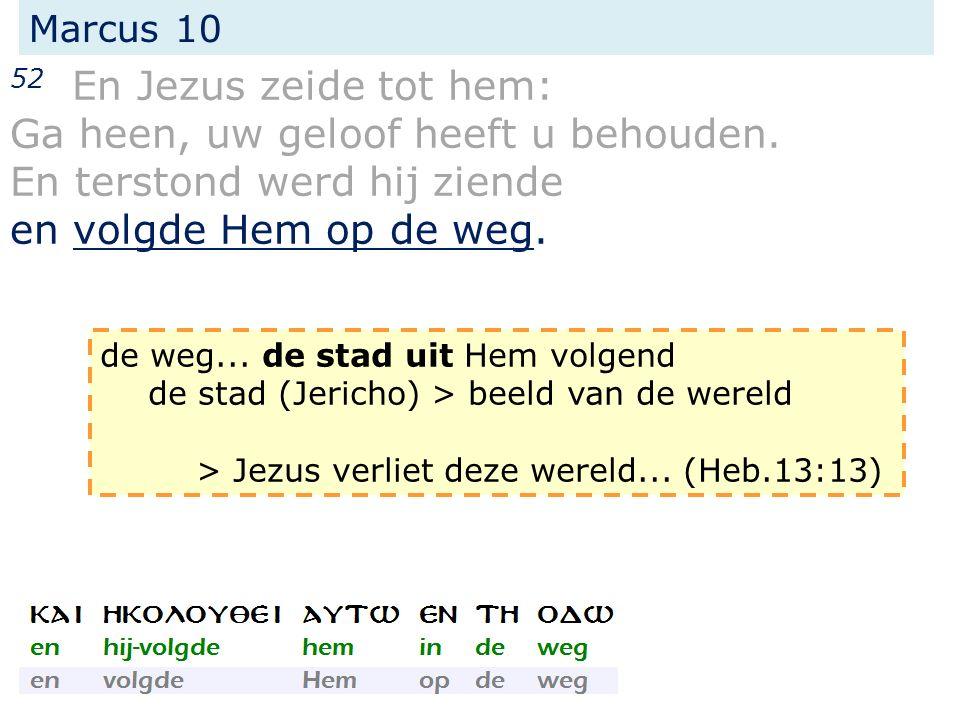 Marcus 10 52 En Jezus zeide tot hem: Ga heen, uw geloof heeft u behouden. En terstond werd hij ziende en volgde Hem op de weg. de weg... de stad uit H