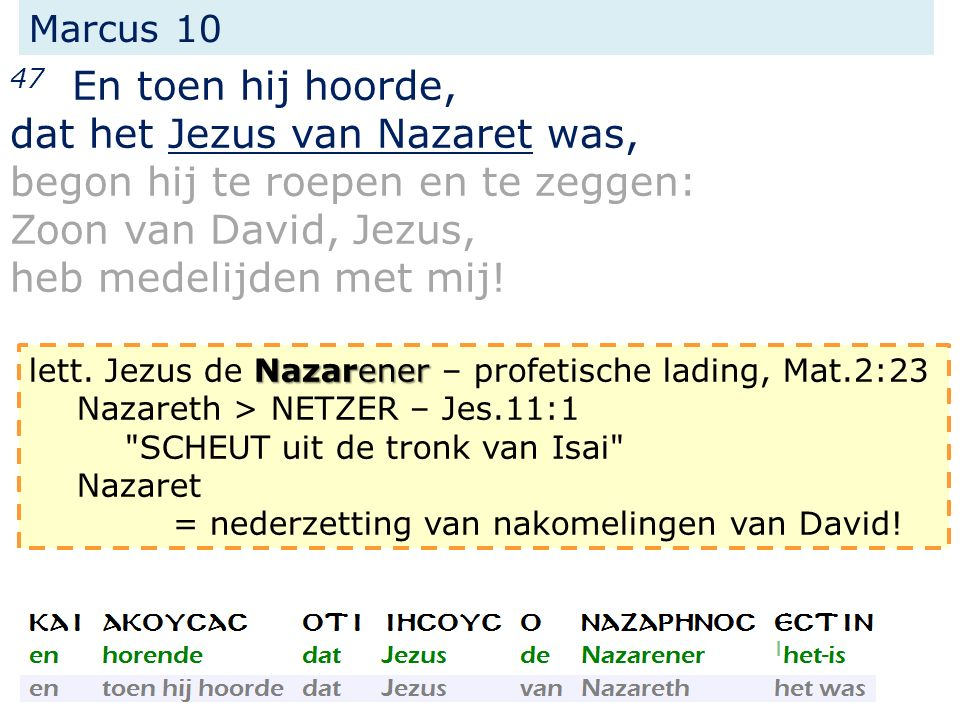 Marcus 10 47 En toen hij hoorde, dat het Jezus van Nazaret was, begon hij te roepen en te zeggen: Zoon van David, Jezus, heb medelijden met mij! Nazar