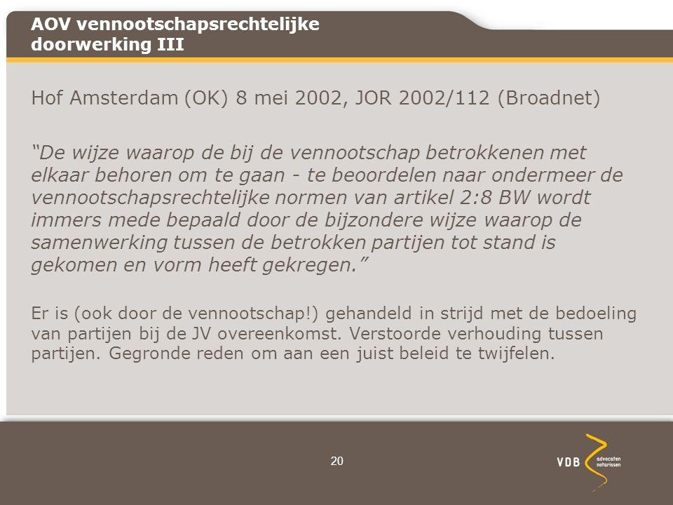 AOV vennootschapsrechtelijke doorwerking III Hof Amsterdam (OK) 8 mei 2002, JOR 2002/112 (Broadnet) De wijze waarop de bij de vennootschap betrokkenen met elkaar behoren om te gaan - te beoordelen naar ondermeer de vennootschapsrechtelijke normen van artikel 2:8 BW wordt immers mede bepaald door de bijzondere wijze waarop de samenwerking tussen de betrokken partijen tot stand is gekomen en vorm heeft gekregen. Er is (ook door de vennootschap!) gehandeld in strijd met de bedoeling van partijen bij de JV overeenkomst.