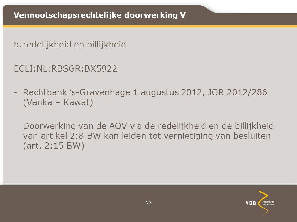 Vennootschapsrechtelijke doorwerking V b.redelijkheid en billijkheid ECLI:NL:RBSGR:BX5922 -Rechtbank 's-Gravenhage 1 augustus 2012, JOR 2012/286 (Vanka – Kawat) Doorwerking van de AOV via de redelijkheid en de billijkheid van artikel 2:8 BW kan leiden tot vernietiging van besluiten (art.