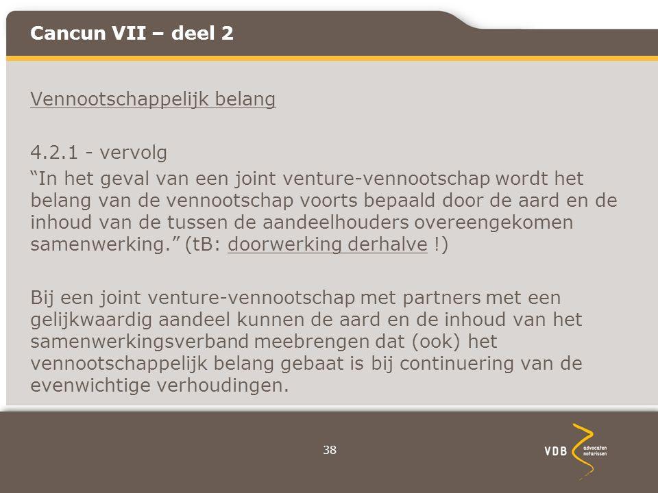Cancun VII – deel 2 Vennootschappelijk belang 4.2.1 - vervolg In het geval van een joint venture-vennootschap wordt het belang van de vennootschap voorts bepaald door de aard en de inhoud van de tussen de aandeelhouders overeengekomen samenwerking. (tB: doorwerking derhalve !) Bij een joint venture-vennootschap met partners met een gelijkwaardig aandeel kunnen de aard en de inhoud van het samenwerkingsverband meebrengen dat (ook) het vennootschappelijk belang gebaat is bij continuering van de evenwichtige verhoudingen.