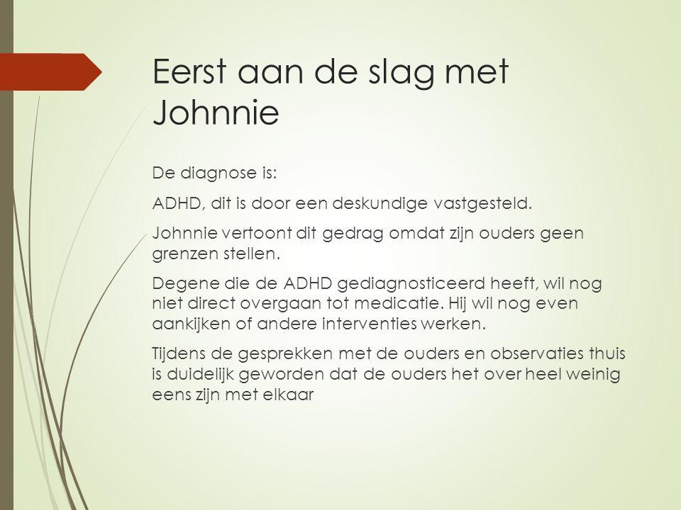 Eerst aan de slag met Johnnie De diagnose is: ADHD, dit is door een deskundige vastgesteld.