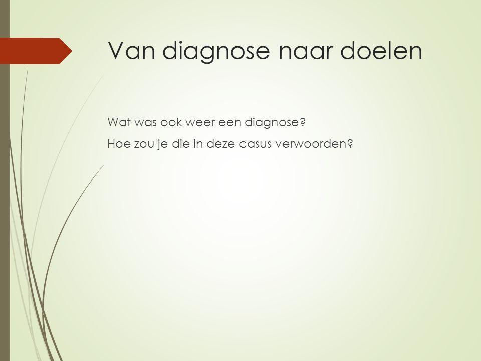 Van diagnose naar doelen Wat was ook weer een diagnose? Hoe zou je die in deze casus verwoorden?
