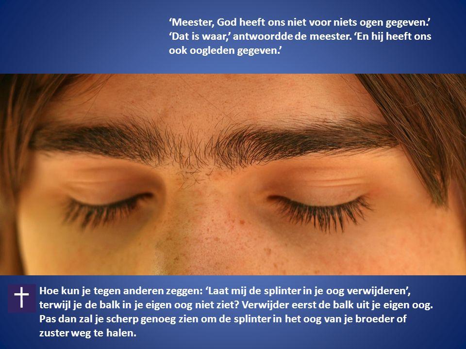 'Meester, God heeft ons niet voor niets ogen gegeven.' 'Dat is waar,' antwoordde de meester.