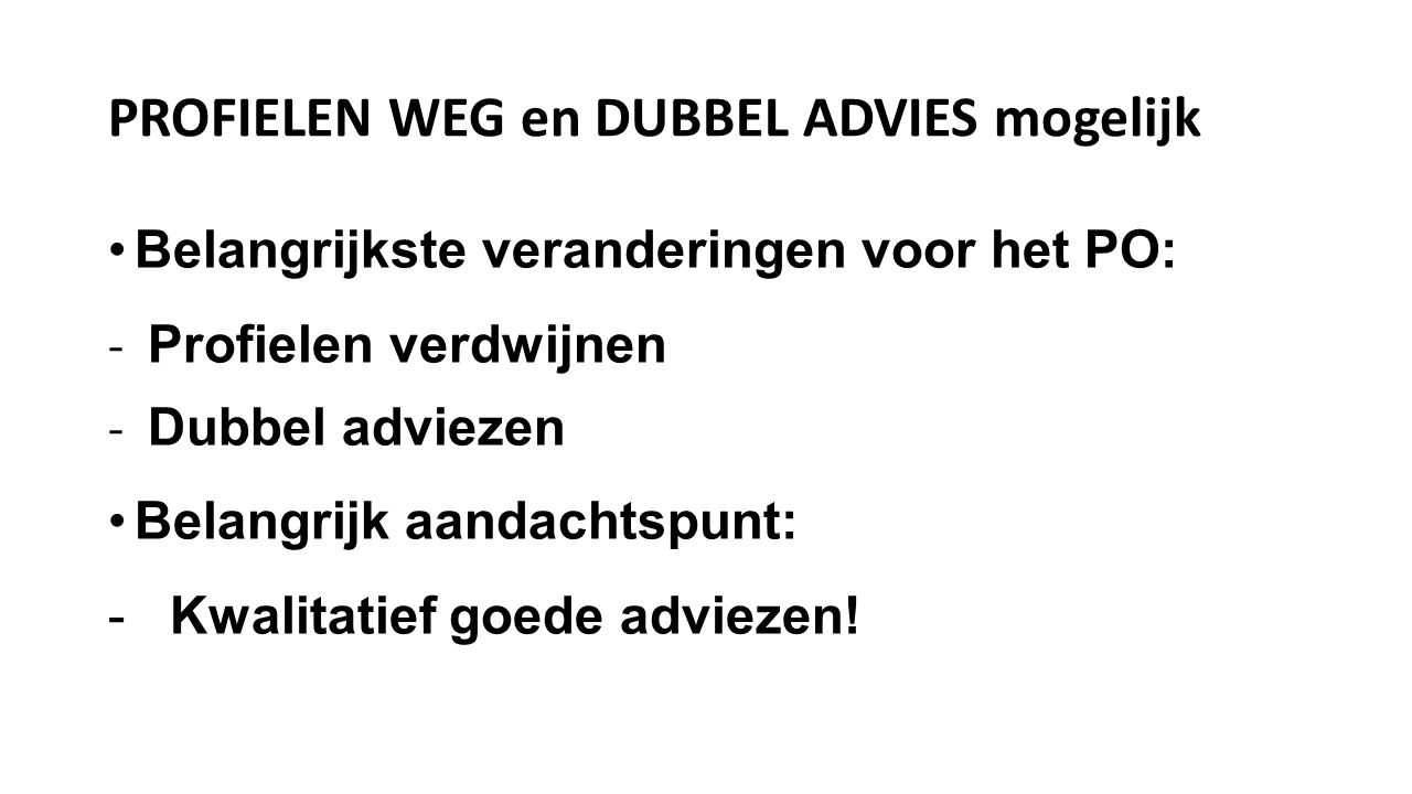 PROFIELEN WEG en DUBBEL ADVIES mogelijk Belangrijkste veranderingen voor het PO: - Profielen verdwijnen - Dubbel adviezen Belangrijk aandachtspunt: - Kwalitatief goede adviezen!