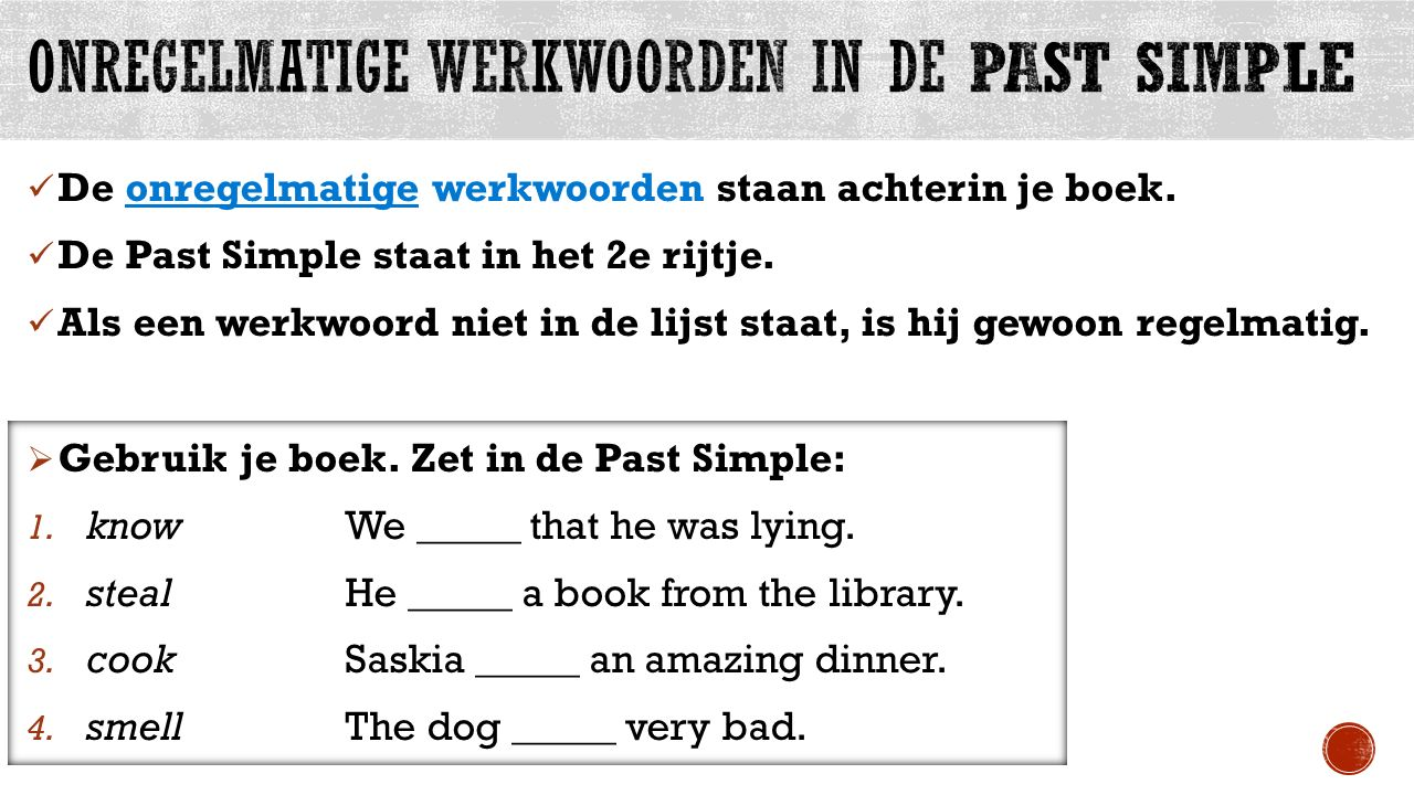 De onregelmatige werkwoorden staan achterin je boek. De Past Simple staat in het 2e rijtje. Als een werkwoord niet in de lijst staat, is hij gewoon re