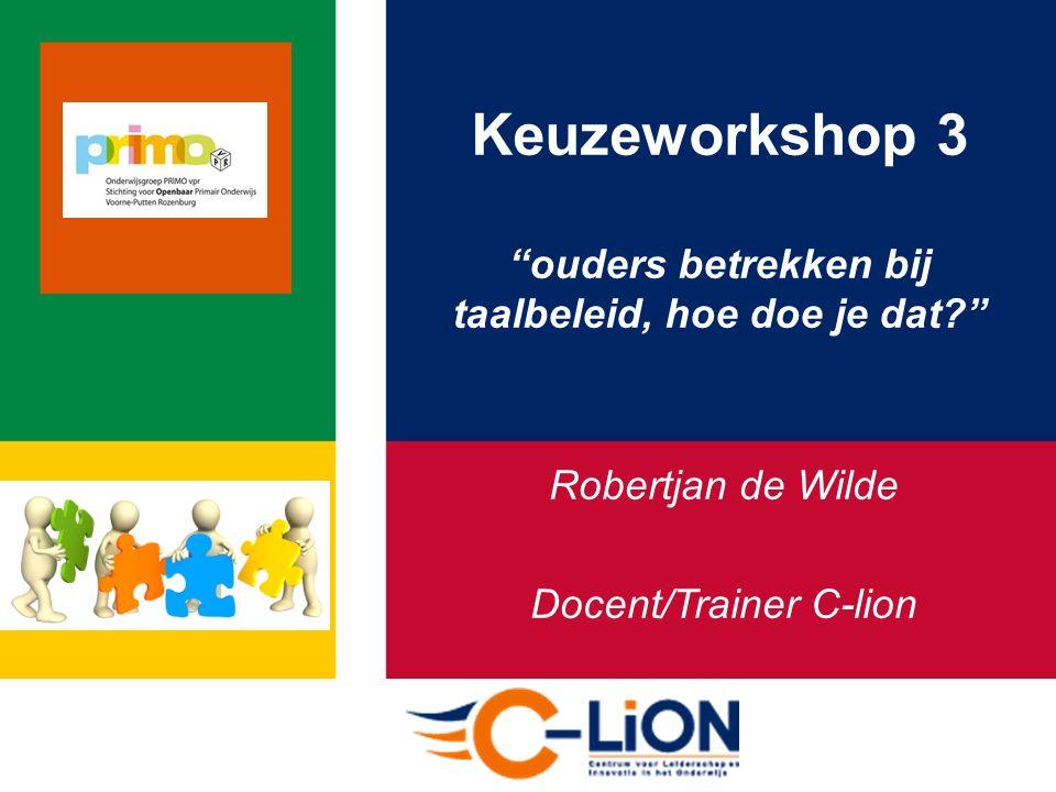Keuzeworkshop 3 ouders betrekken bij taalbeleid, hoe doe je dat Robertjan de Wilde Docent/Trainer C-lion
