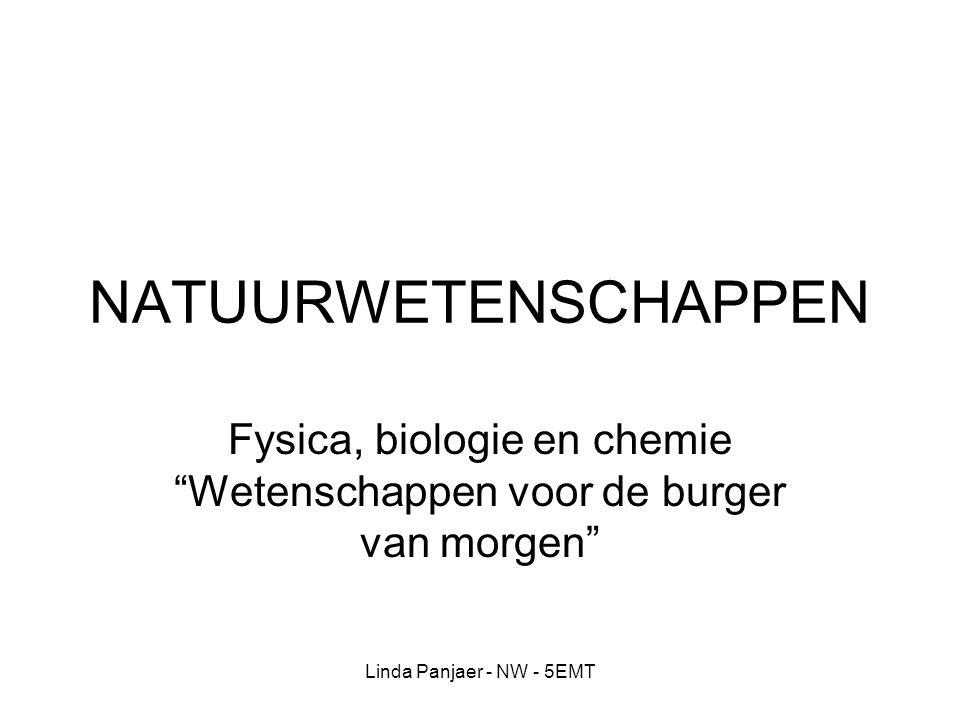 """Linda Panjaer - NW - 5EMT NATUURWETENSCHAPPEN Fysica, biologie en chemie """"Wetenschappen voor de burger van morgen"""""""