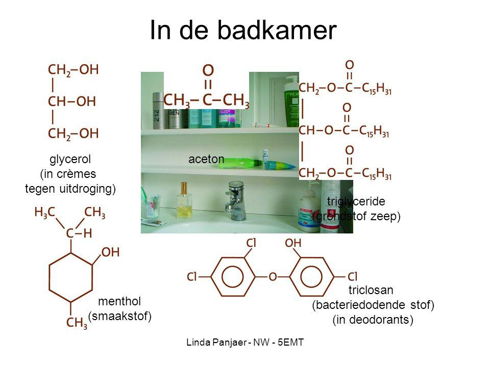 Linda Panjaer - NW - 5EMT In de badkamer glycerol (in crèmes tegen uitdroging) aceton triglyceride (grondstof zeep) menthol (smaakstof) triclosan (bac