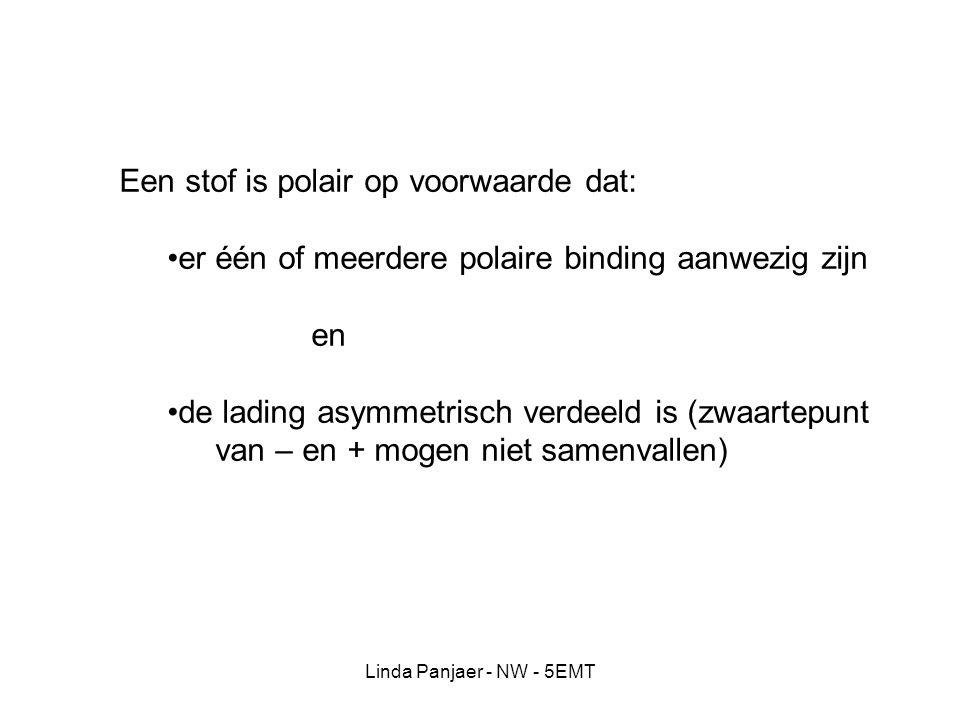 Linda Panjaer - NW - 5EMT Een stof is polair op voorwaarde dat: er één of meerdere polaire binding aanwezig zijn en de lading asymmetrisch verdeeld is