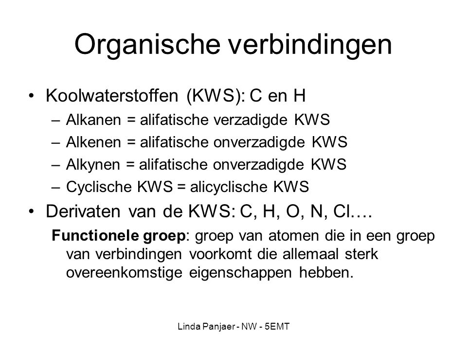 Linda Panjaer - NW - 5EMT Organische verbindingen Koolwaterstoffen (KWS): C en H –Alkanen = alifatische verzadigde KWS –Alkenen = alifatische onverzad