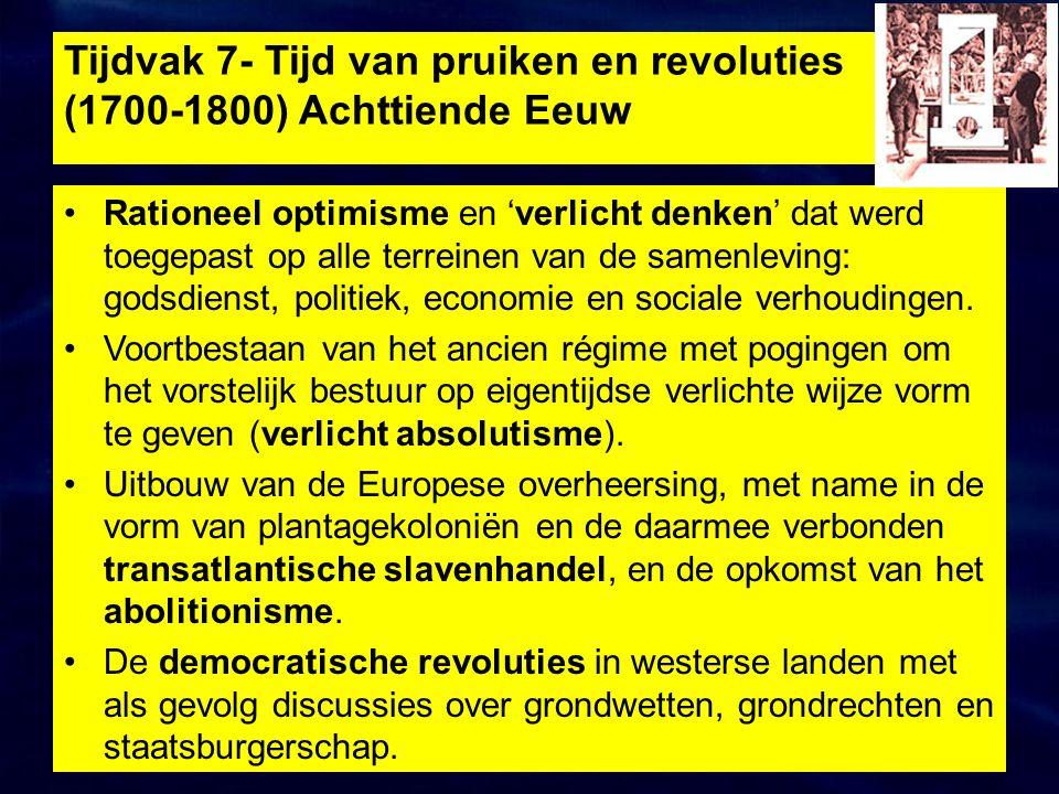 Tijdvak 7- Tijd van pruiken en revoluties (1700-1800) Achttiende Eeuw Rationeel optimisme en 'verlicht denken' dat werd toegepast op alle terreinen van de samenleving: godsdienst, politiek, economie en sociale verhoudingen.
