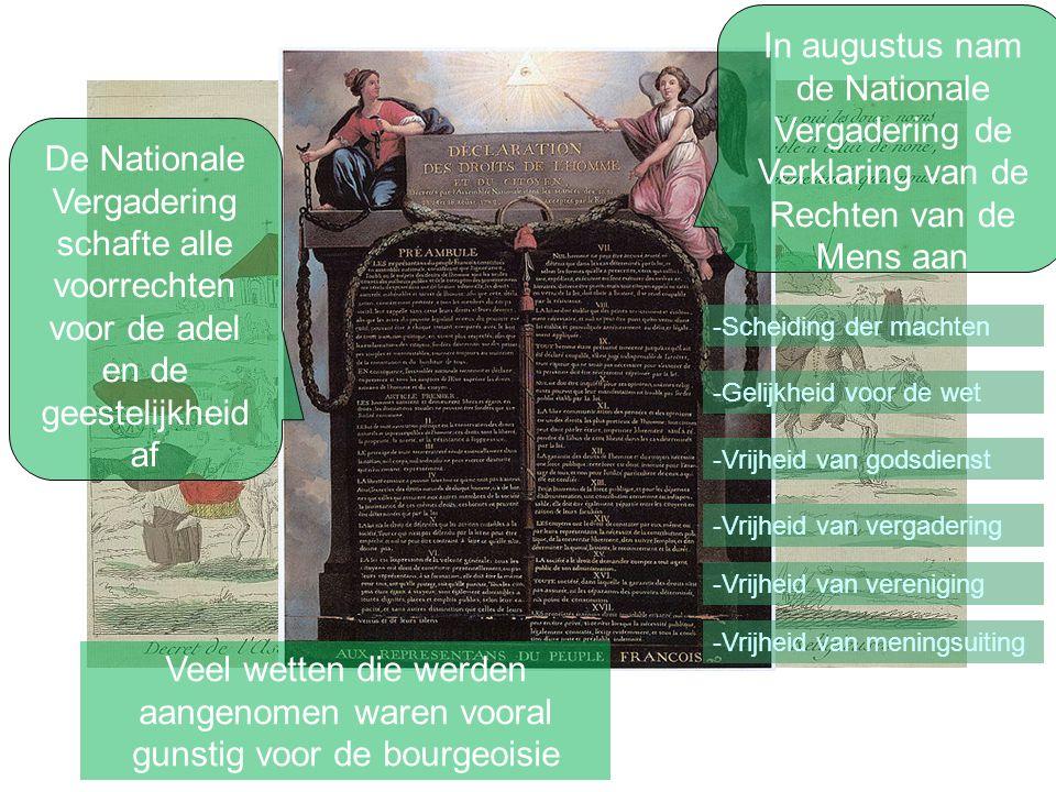 De Nationale Vergadering schafte alle voorrechten voor de adel en de geestelijkheid af In augustus nam de Nationale Vergadering de Verklaring van de Rechten van de Mens aan -Scheiding der machten -Gelijkheid voor de wet -Vrijheid van godsdienst -Vrijheid van vergadering -Vrijheid van vereniging -Vrijheid van meningsuiting Veel wetten die werden aangenomen waren vooral gunstig voor de bourgeoisie