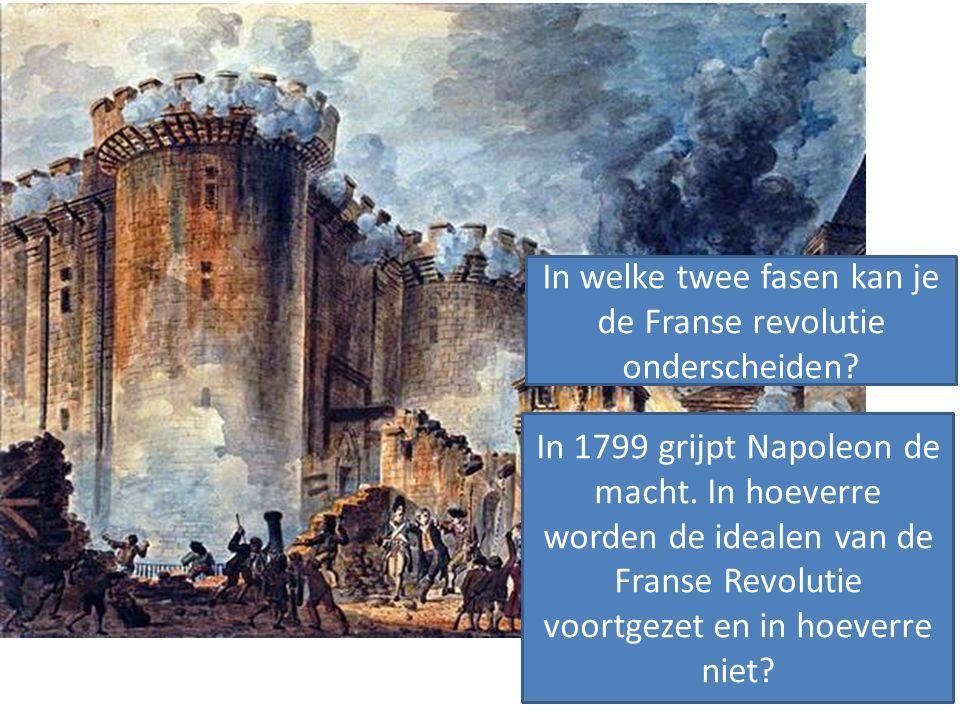 In welke twee fasen kan je de Franse revolutie onderscheiden? In 1799 grijpt Napoleon de macht. In hoeverre worden de idealen van de Franse Revolutie