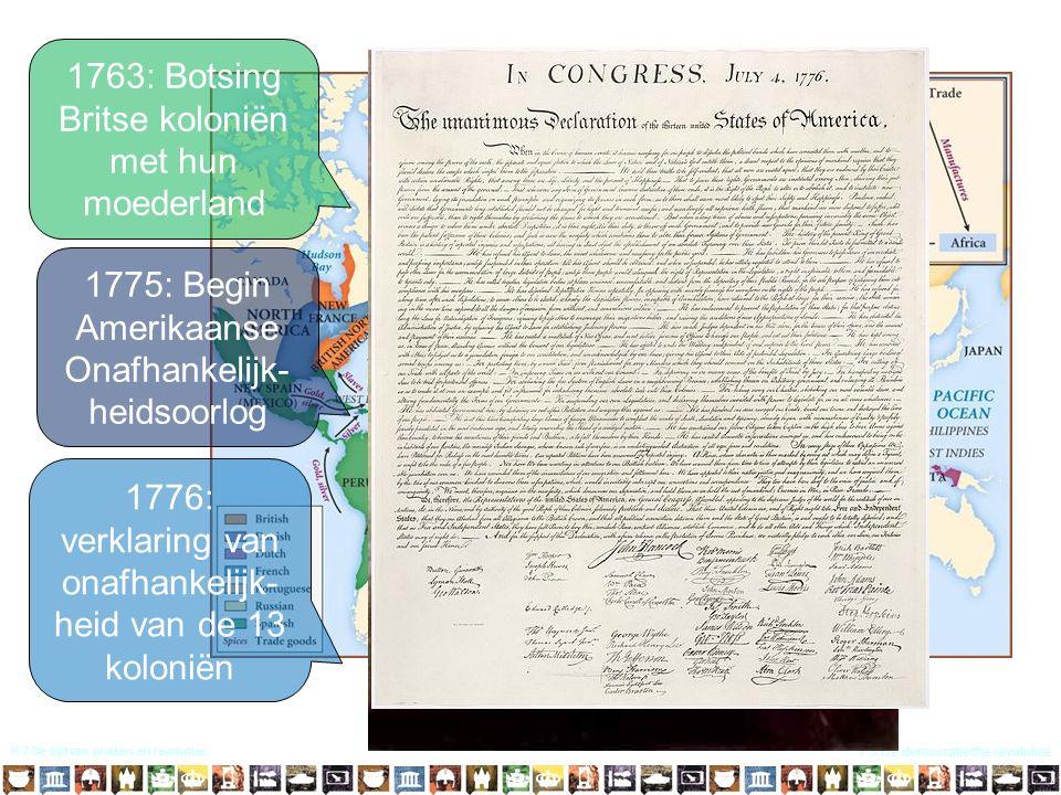 H 7 De tijd van pruiken en revoluties 7.3 De democratische revoluties 1763: Botsing Britse koloniën met hun moederland 1775: Begin Amerikaanse Onafhankelijk- heidsoorlog 1776: verklaring van onafhankelijk- heid van de 13 koloniën
