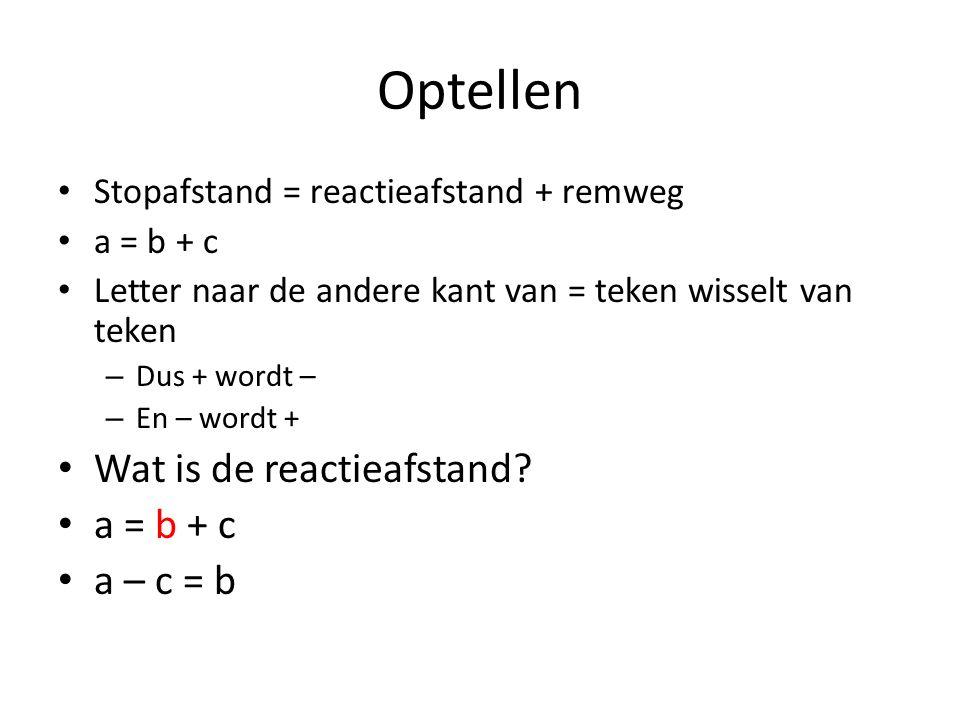 Optellen Stopafstand = reactieafstand + remweg a = b + c Letter naar de andere kant van = teken wisselt van teken – Dus + wordt – – En – wordt + Wat i