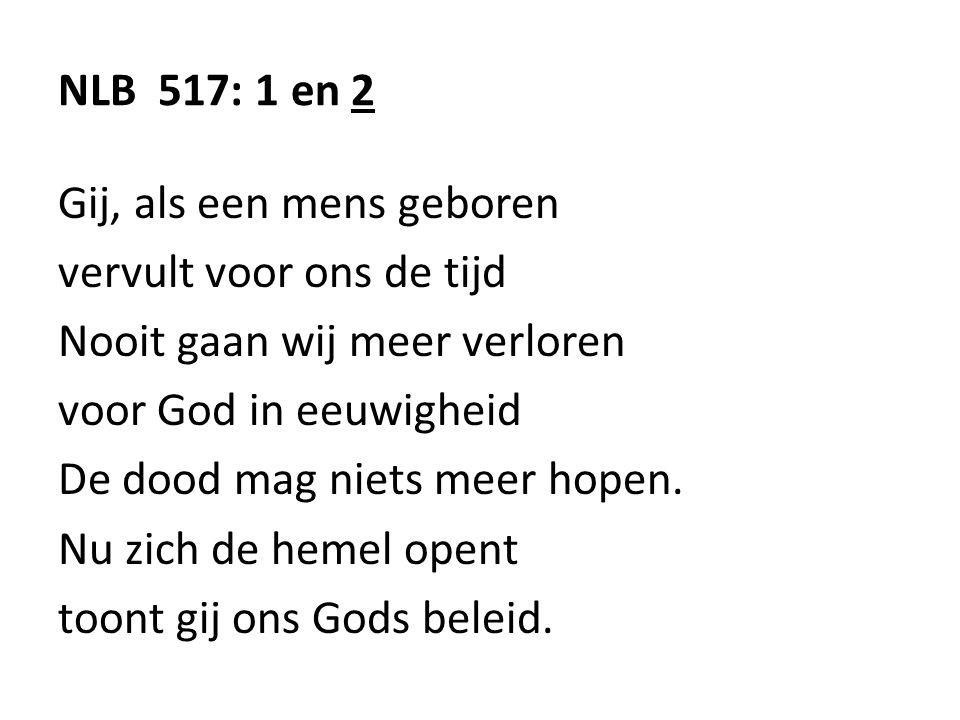NLB 517: 1 en 2 Gij, als een mens geboren vervult voor ons de tijd Nooit gaan wij meer verloren voor God in eeuwigheid De dood mag niets meer hopen. N