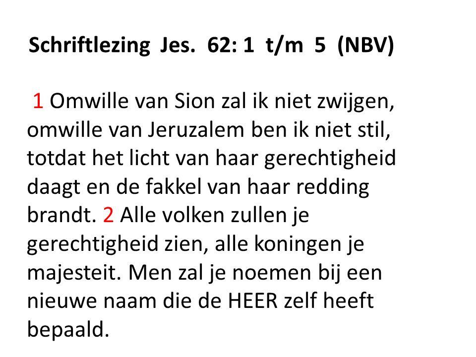 Schriftlezing Jes. 62: 1 t/m 5 (NBV) 1 Omwille van Sion zal ik niet zwijgen, omwille van Jeruzalem ben ik niet stil, totdat het licht van haar gerecht