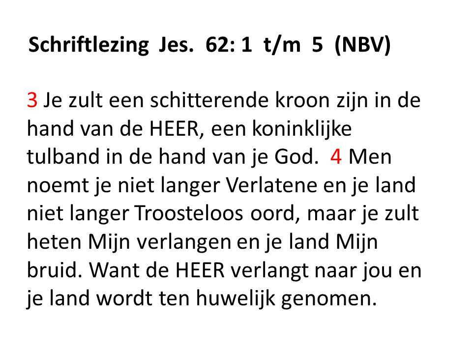 Schriftlezing Jes. 62: 1 t/m 5 (NBV) 3 Je zult een schitterende kroon zijn in de hand van de HEER, een koninklijke tulband in de hand van je God. 4 Me