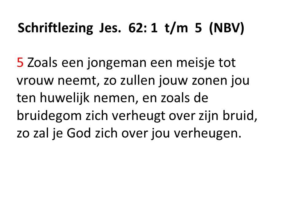 Schriftlezing Jes. 62: 1 t/m 5 (NBV) 5 Zoals een jongeman een meisje tot vrouw neemt, zo zullen jouw zonen jou ten huwelijk nemen, en zoals de bruideg
