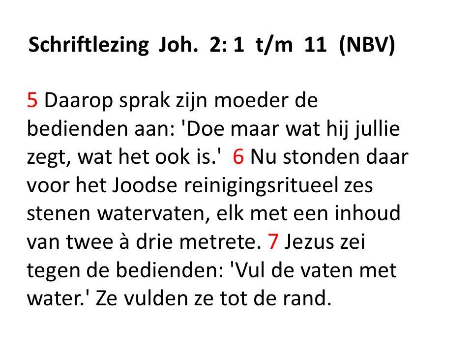 Schriftlezing Joh. 2: 1 t/m 11 (NBV) 5 Daarop sprak zijn moeder de bedienden aan: 'Doe maar wat hij jullie zegt, wat het ook is.' 6 Nu stonden daar vo