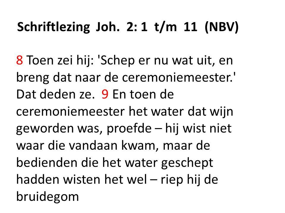 Schriftlezing Joh. 2: 1 t/m 11 (NBV) 8 Toen zei hij: 'Schep er nu wat uit, en breng dat naar de ceremoniemeester.' Dat deden ze. 9 En toen de ceremoni