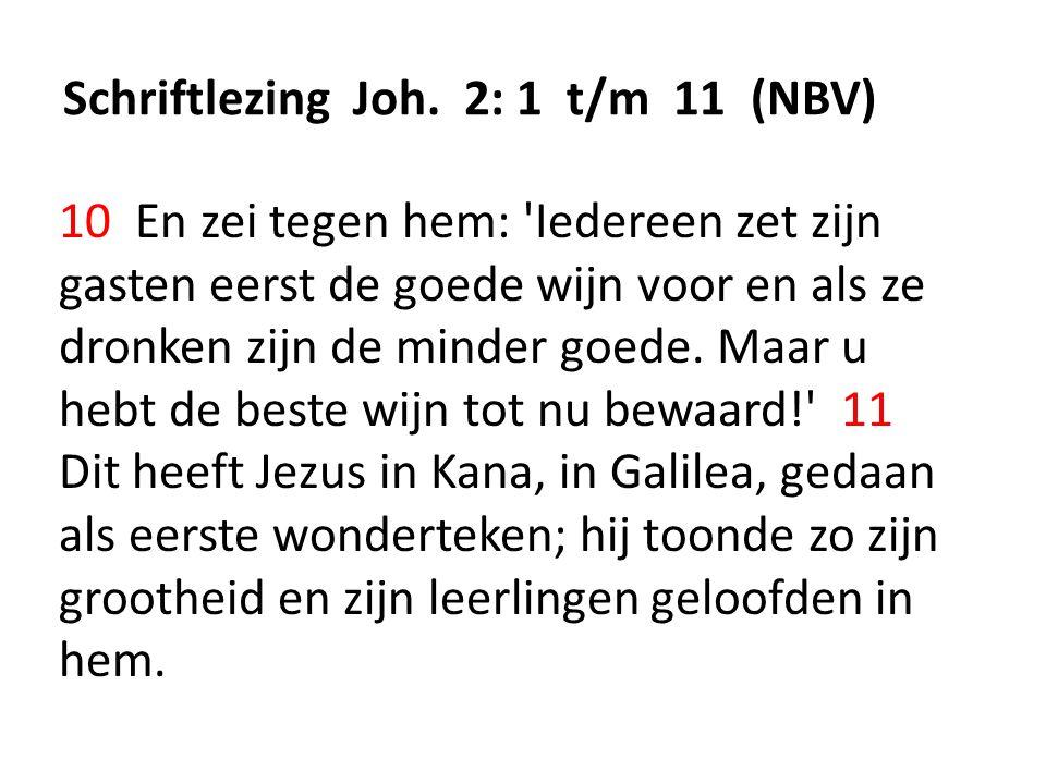 Schriftlezing Joh. 2: 1 t/m 11 (NBV) 10 En zei tegen hem: 'Iedereen zet zijn gasten eerst de goede wijn voor en als ze dronken zijn de minder goede. M