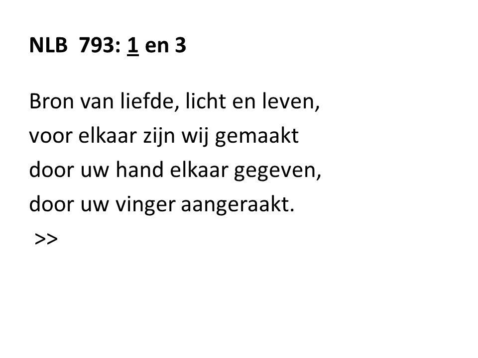 NLB 793: 1 en 3 Bron van liefde, licht en leven, voor elkaar zijn wij gemaakt door uw hand elkaar gegeven, door uw vinger aangeraakt. >>