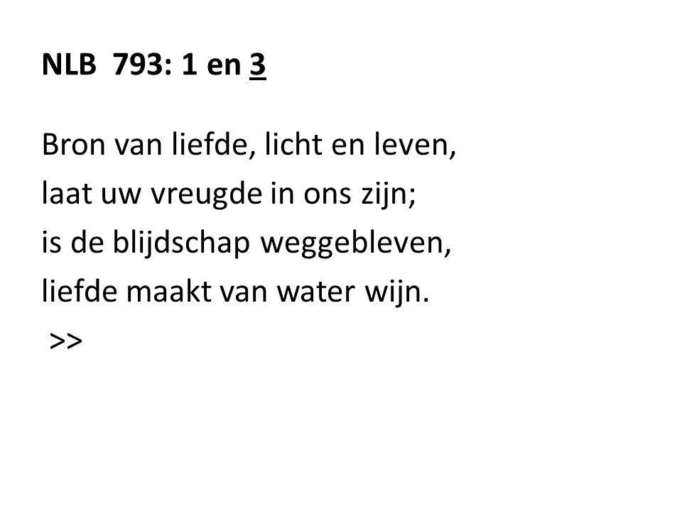 NLB 793: 1 en 3 Bron van liefde, licht en leven, laat uw vreugde in ons zijn; is de blijdschap weggebleven, liefde maakt van water wijn. >>