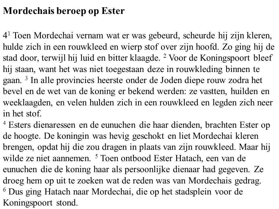 Mordechais beroep op Ester 4 1 Toen Mordechai vernam wat er was gebeurd, scheurde hij zijn kleren, hulde zich in een rouwkleed en wierp stof over zijn