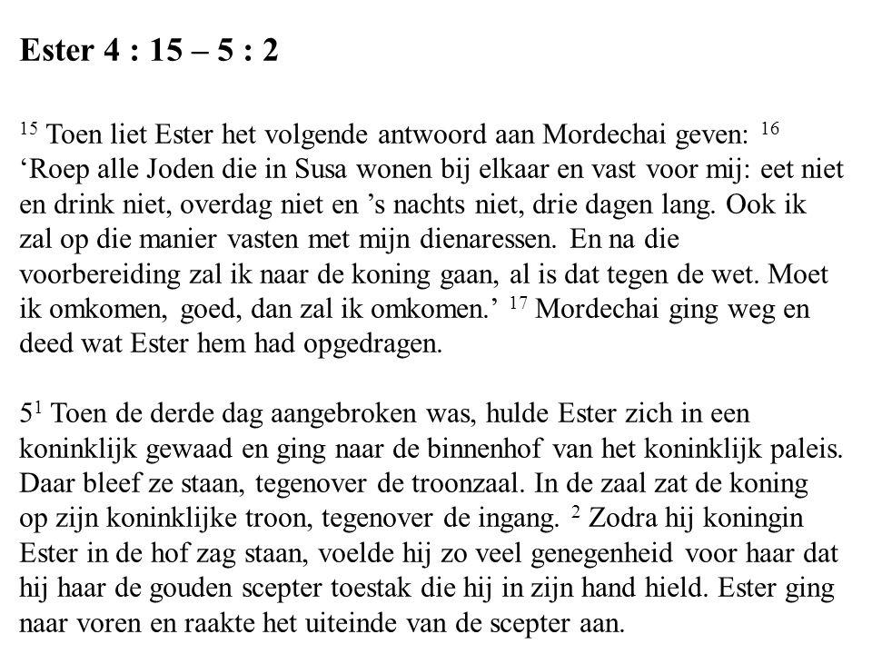 Ester 4 : 15 – 5 : 2 15 Toen liet Ester het volgende antwoord aan Mordechai geven: 16 'Roep alle Joden die in Susa wonen bij elkaar en vast voor mij: