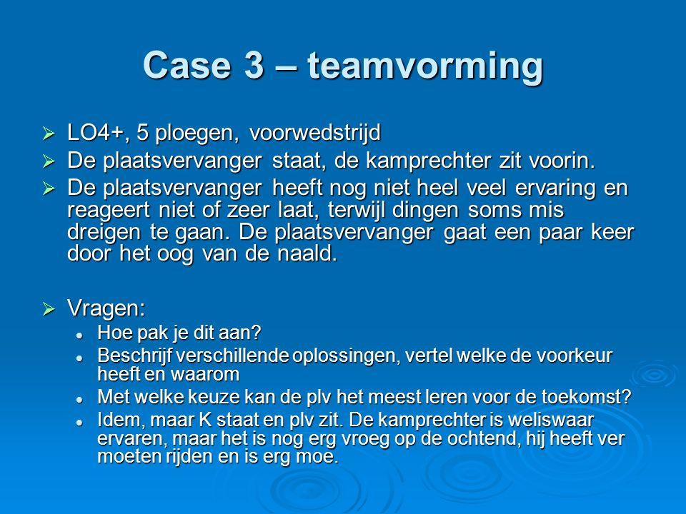 Case 3 – teamvorming  LO4+, 5 ploegen, voorwedstrijd  De plaatsvervanger staat, de kamprechter zit voorin.