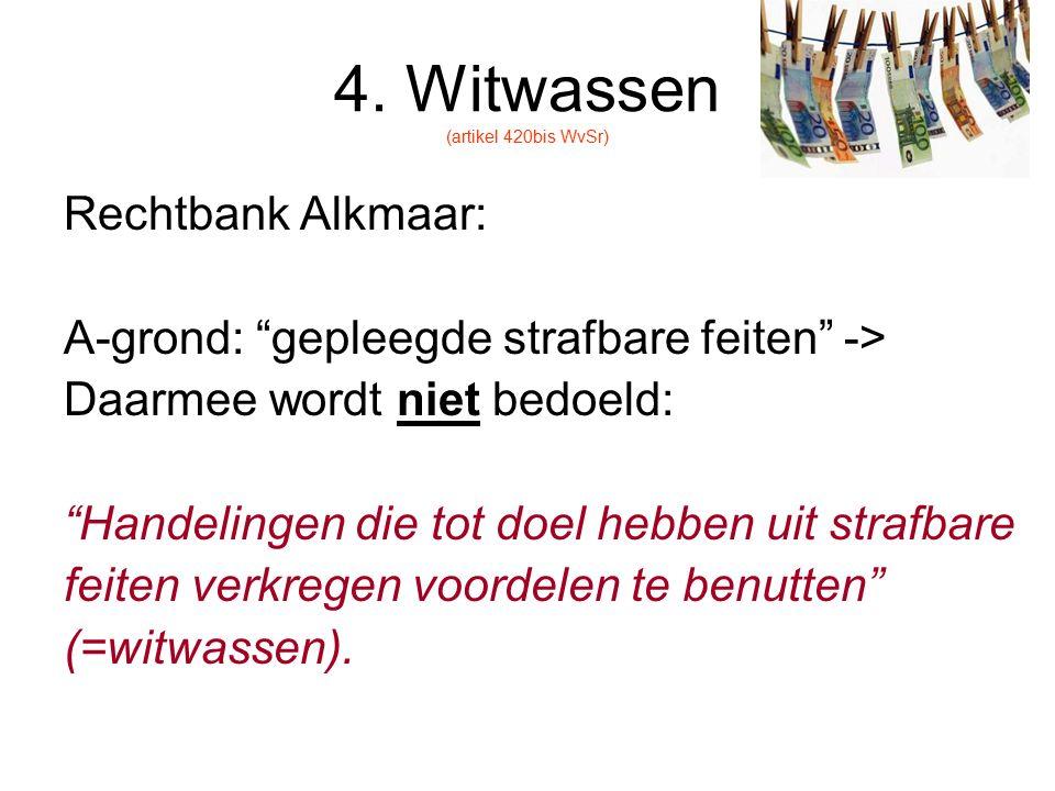"""4. Witwassen (artikel 420bis WvSr) Rechtbank Alkmaar: A-grond: """"gepleegde strafbare feiten"""" -> Daarmee wordt niet bedoeld: """"Handelingen die tot doel h"""