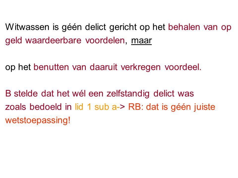 Witwassen is géén delict gericht op het behalen van op geld waardeerbare voordelen, maar op het benutten van daaruit verkregen voordeel.