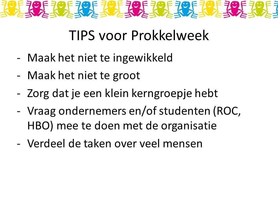 TIPS voor Prokkelweek -Maak het niet te ingewikkeld -Maak het niet te groot -Zorg dat je een klein kerngroepje hebt -Vraag ondernemers en/of studenten (ROC, HBO) mee te doen met de organisatie -Verdeel de taken over veel mensen