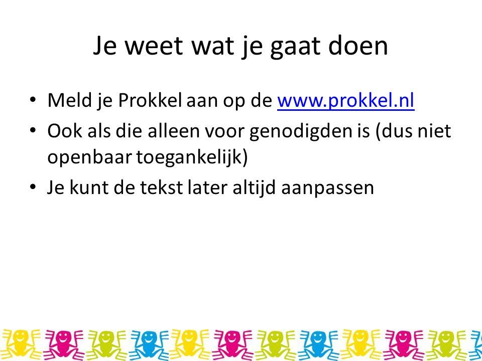 Je weet wat je gaat doen Meld je Prokkel aan op de www.prokkel.nlwww.prokkel.nl Ook als die alleen voor genodigden is (dus niet openbaar toegankelijk) Je kunt de tekst later altijd aanpassen