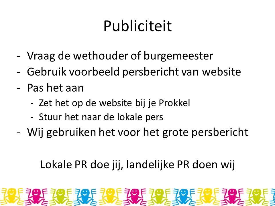 Publiciteit -Vraag de wethouder of burgemeester -Gebruik voorbeeld persbericht van website -Pas het aan -Zet het op de website bij je Prokkel -Stuur het naar de lokale pers -Wij gebruiken het voor het grote persbericht Lokale PR doe jij, landelijke PR doen wij
