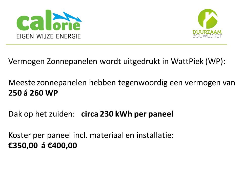 Vermogen Zonnepanelen wordt uitgedrukt in WattPiek (WP): Meeste zonnepanelen hebben tegenwoordig een vermogen van 250 á 260 WP Dak op het zuiden: circa 230 kWh per paneel Koster per paneel incl.